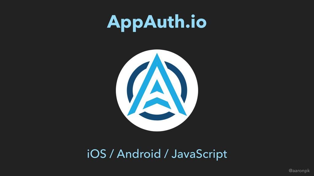 @aaronpk AppAuth.io iOS / Android / JavaScript