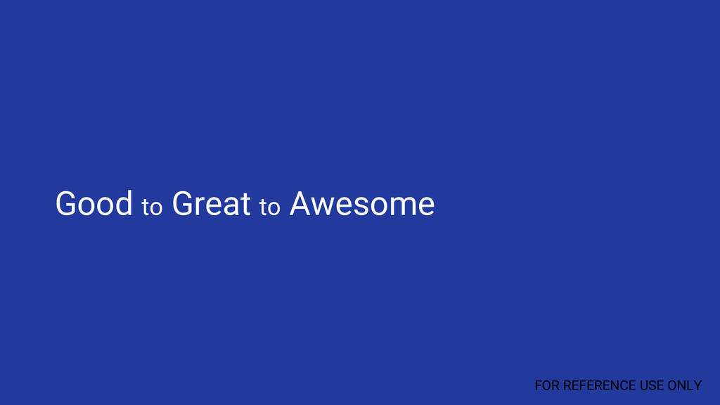 Good to Great to Awesome FOR REFERENCE USE ONLY
