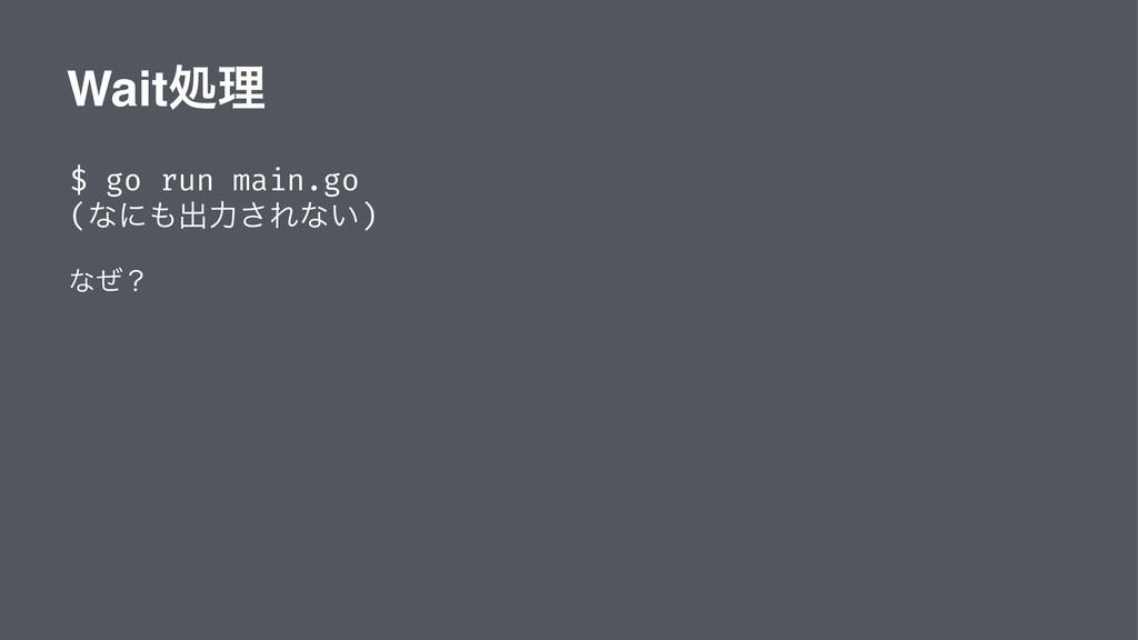 Waitॲཧ $ go run main.go (ͳʹग़ྗ͞Εͳ͍) ͳͥʁ