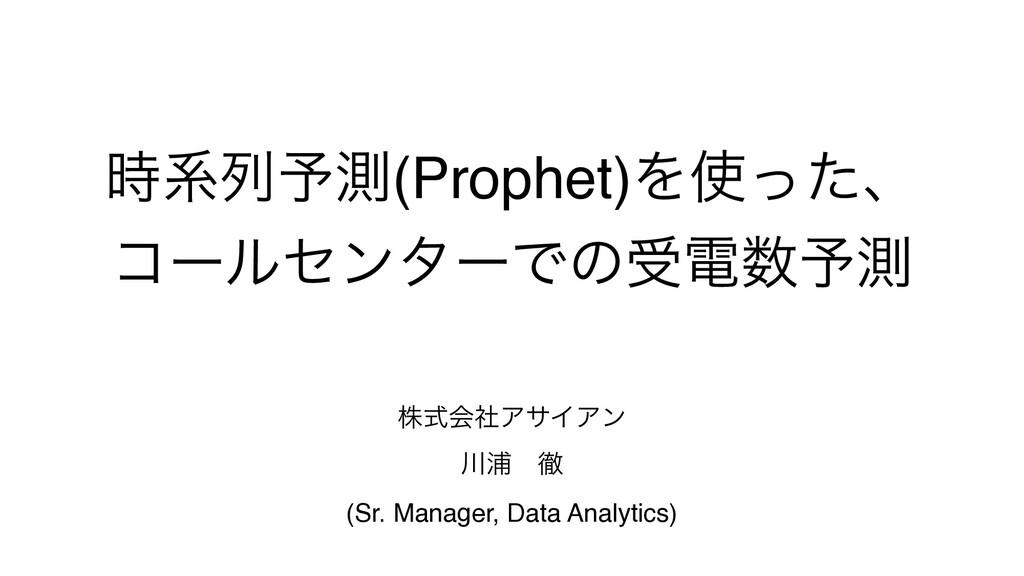 ܥྻ༧ଌ(Prophet)Λͬͨɺ ίʔϧηϯλʔͰͷडి༧ଌ גࣜձࣾΞαΠΞϯ Ӝ...
