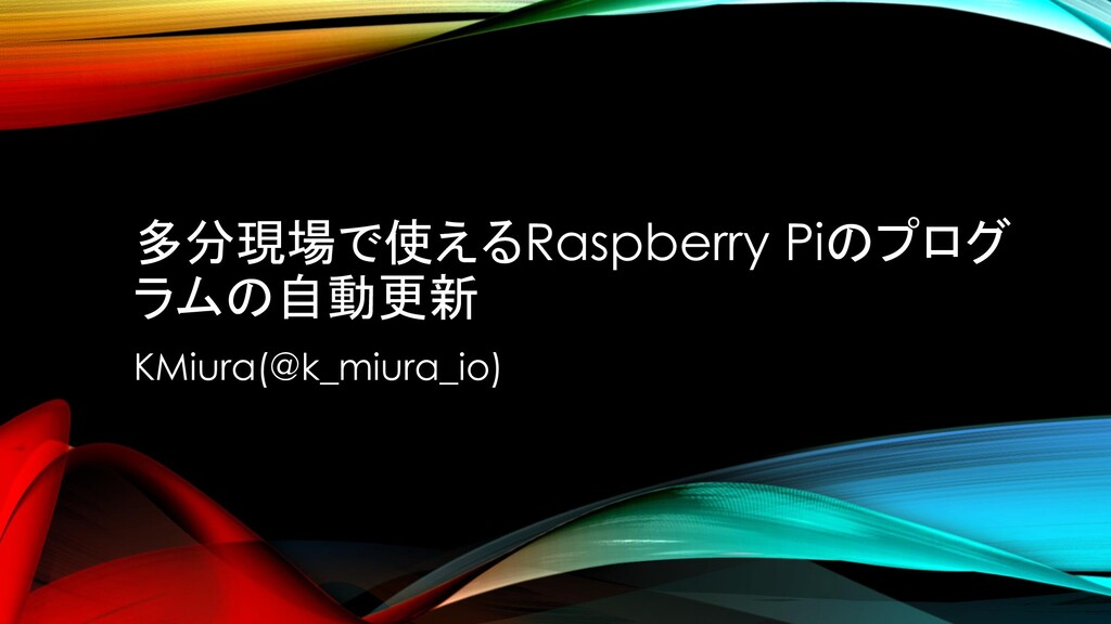多分現場で使えるRaspberry Piのプログ ラムの自動更新 KMiura(@k_miur...