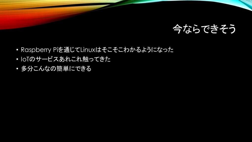 今ならできそう • Raspberry Piを通じてLinuxはそこそこわかるようになった •...