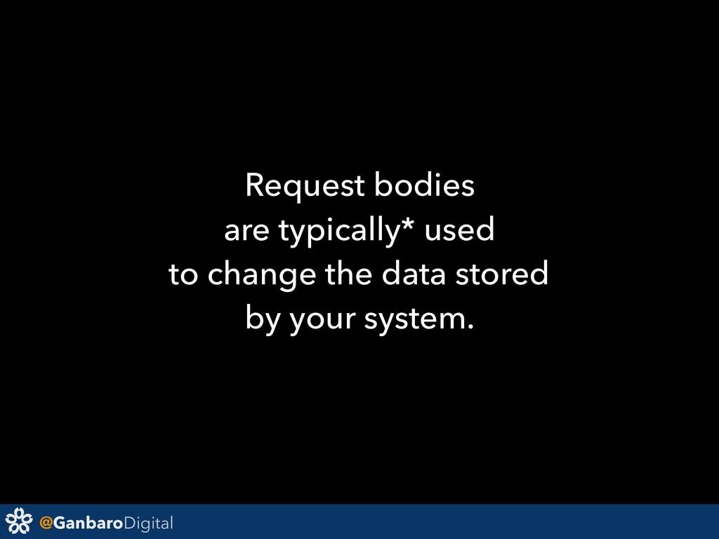 @GanbaroDigital Request bodies are typically* u...