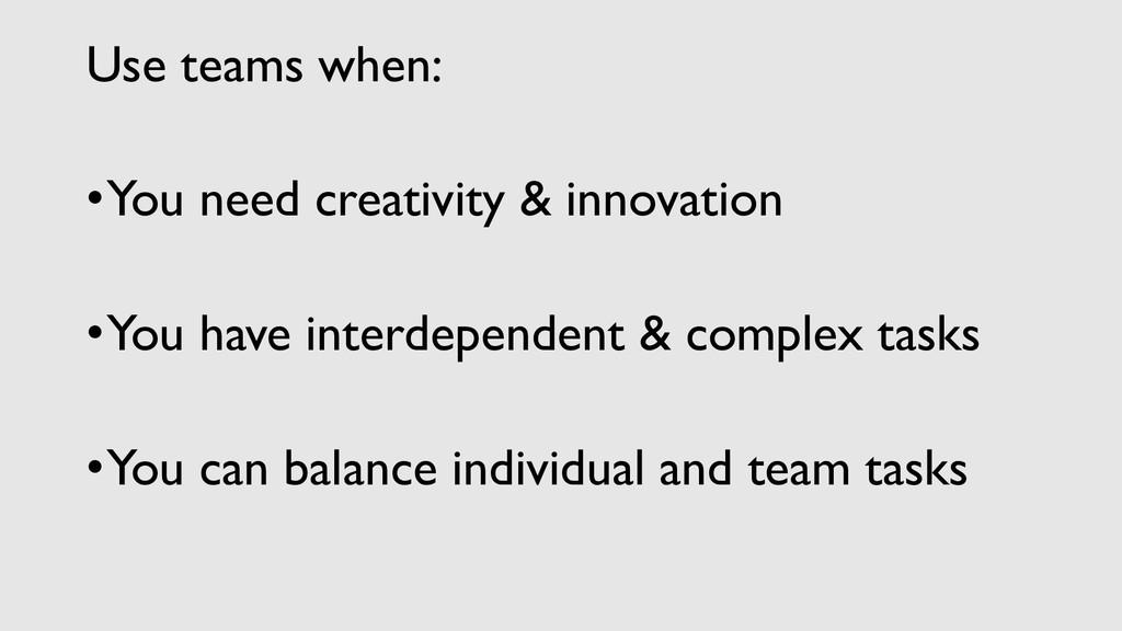 Use teams when: •You need creativity & innovati...