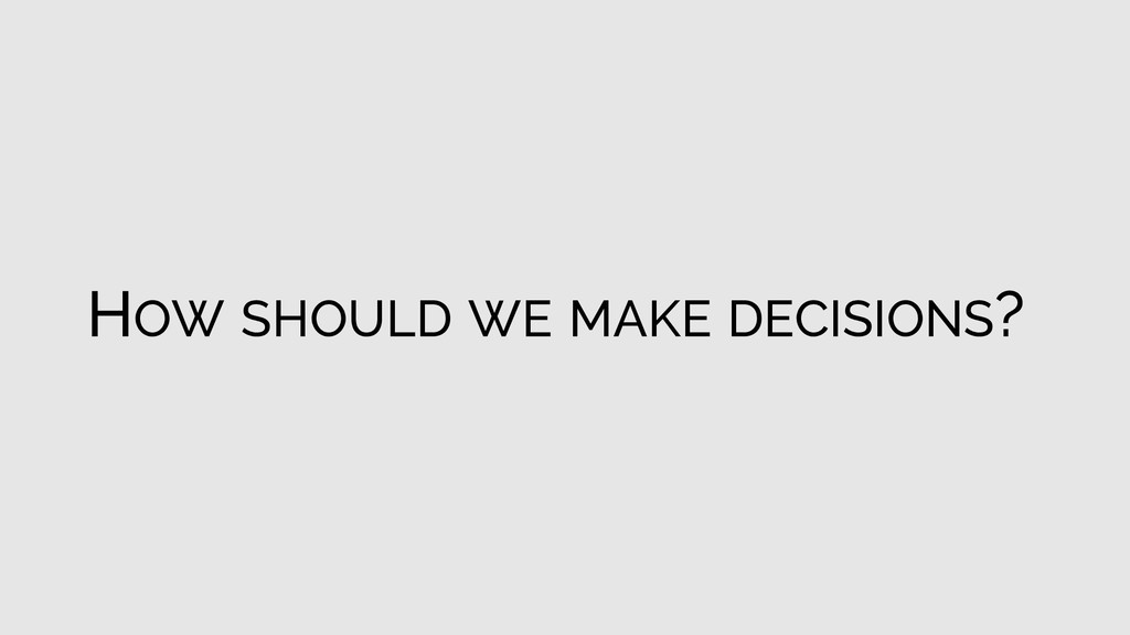 HOW SHOULD WE MAKE DECISIONS?