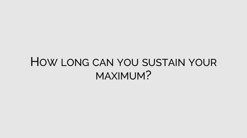 HOW LONG CAN YOU SUSTAIN YOUR MAXIMUM?
