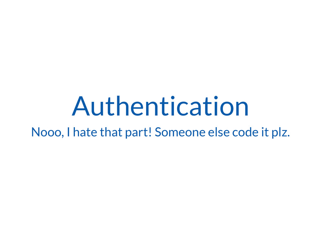 Authentication Nooo, I hate that part! Someone ...