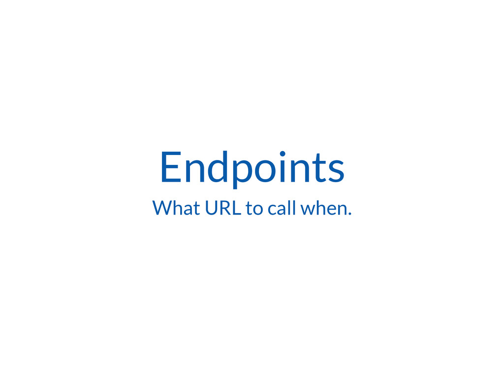 Endpoints What URL to call when.