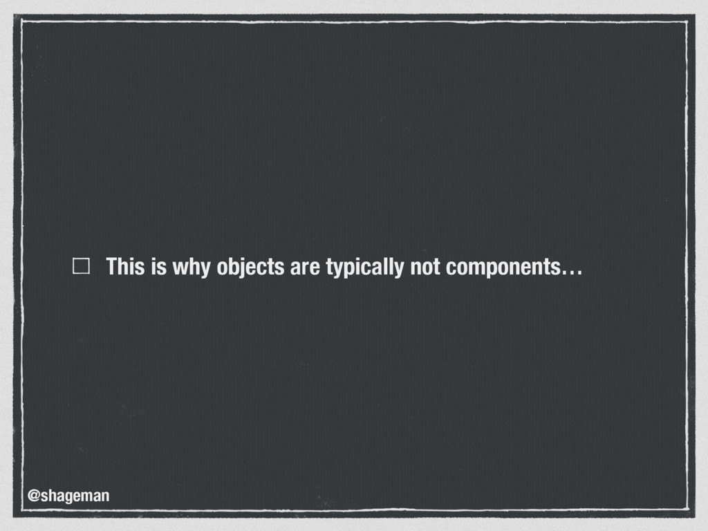 This is why objects are typically not component...