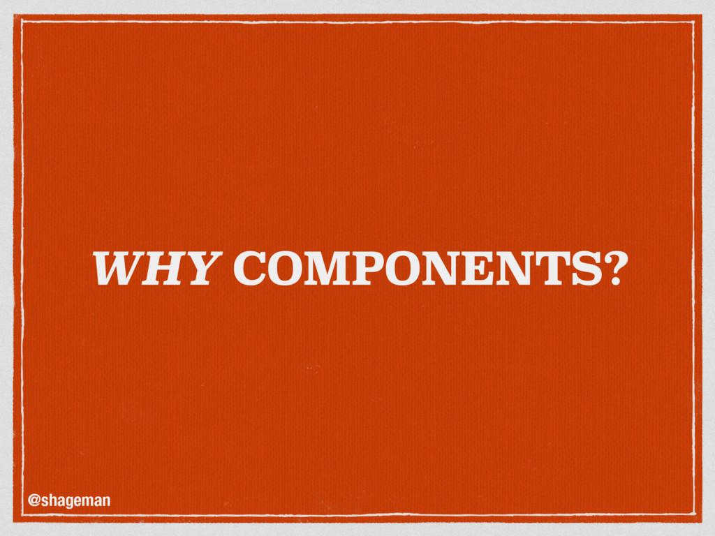 WHY COMPONENTS? @shageman