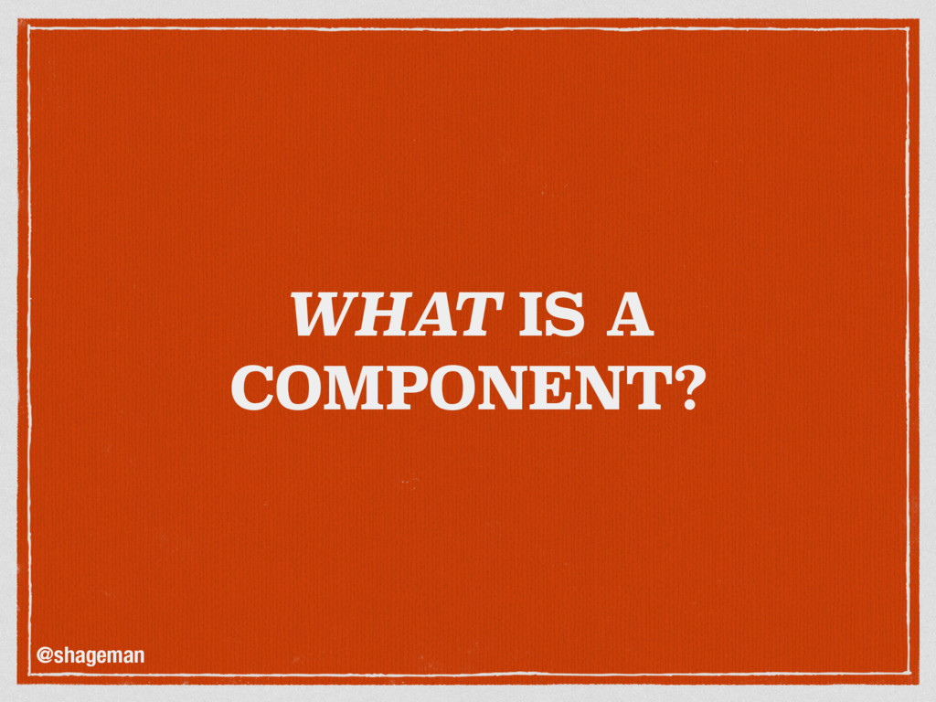 WHAT IS A COMPONENT? @shageman