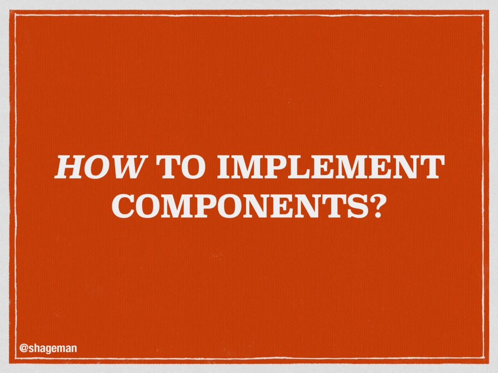 HOW TO IMPLEMENT COMPONENTS? @shageman