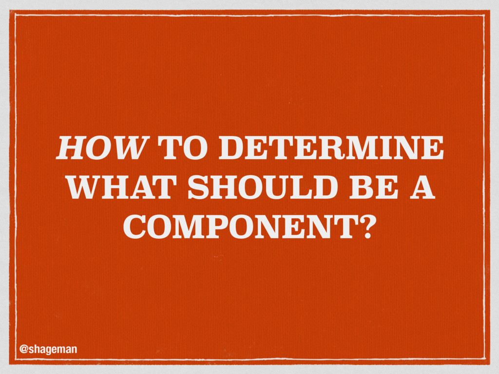 HOW TO DETERMINE WHAT SHOULD BE A COMPONENT? @s...