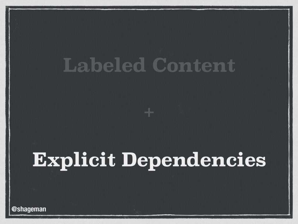Labeled Content +  Explicit Dependencies @shag...