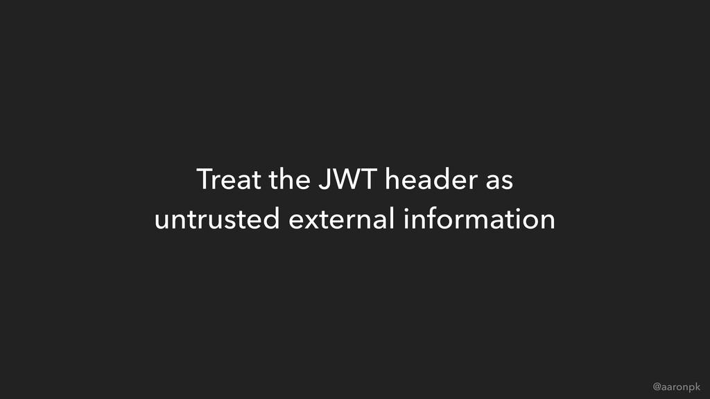 @aaronpk Treat the JWT header as  untrusted ex...