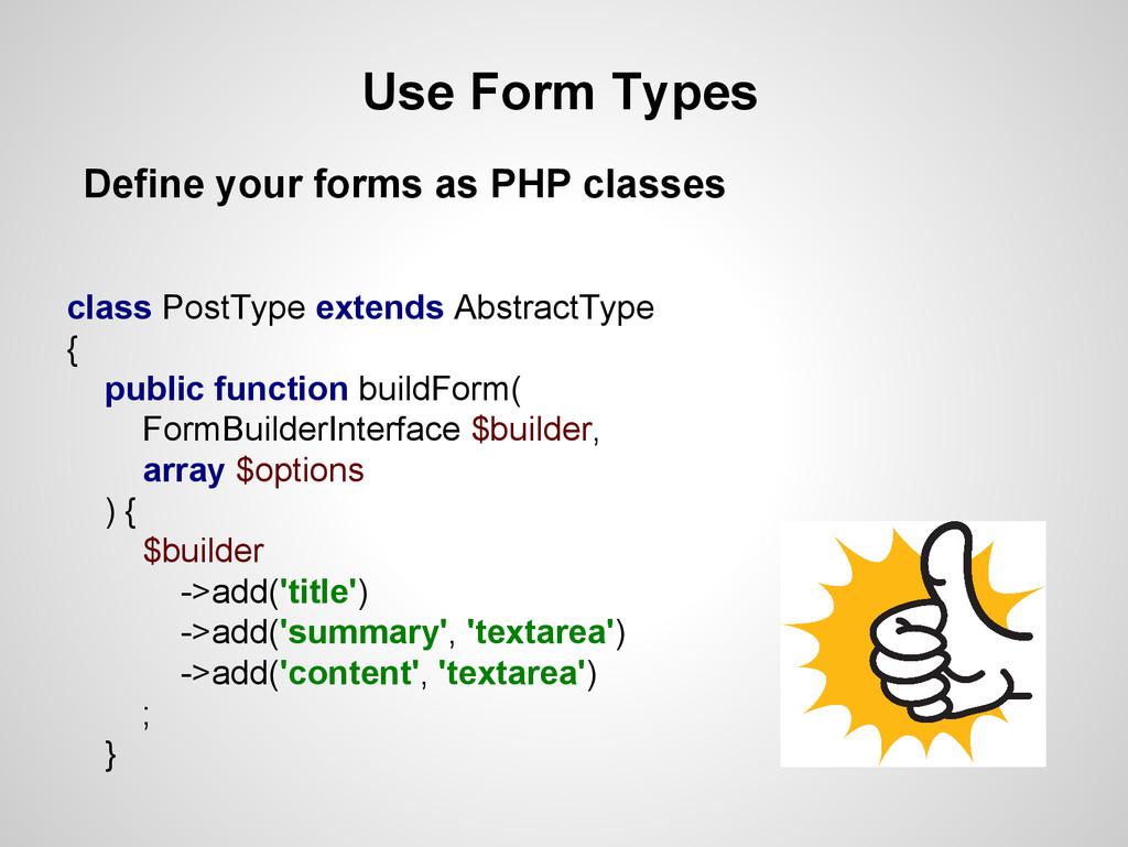 Use Form Types Define your forms as PHP classes...
