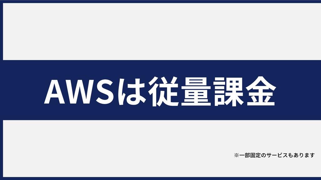 AWSは従量課⾦ ⽇のおはなし ※⼀部固定のサービスもあります