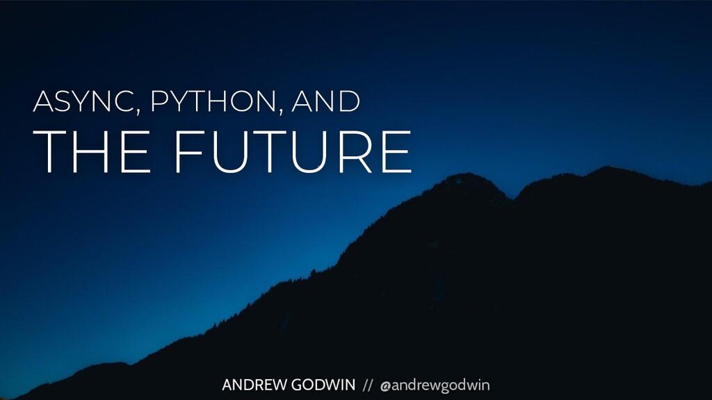ASYNC, PYTHON, AND ANDREW GODWIN // @andrewgodw...
