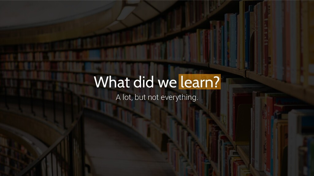 What did we learn? A lot, but not everything.