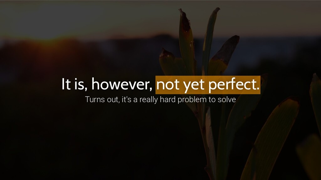 It is, however, not yet perfect. Turns out, it'...