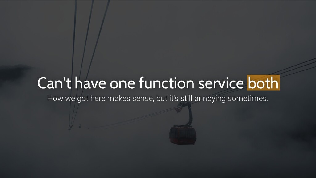 Can't have one function service both How we got...