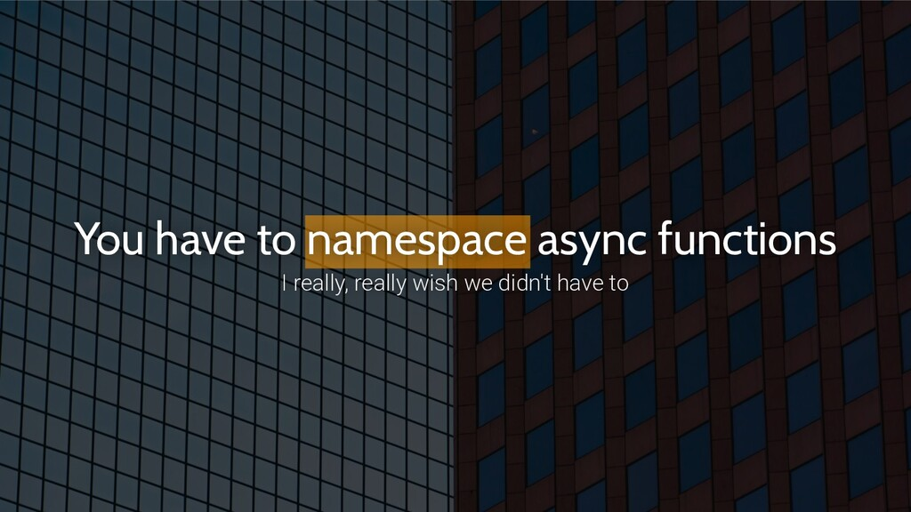 You have to namespace async functions I really,...