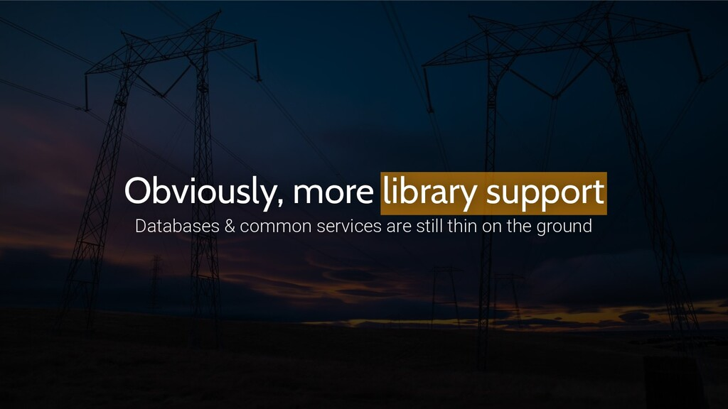 Obviously, more library support Databases & com...