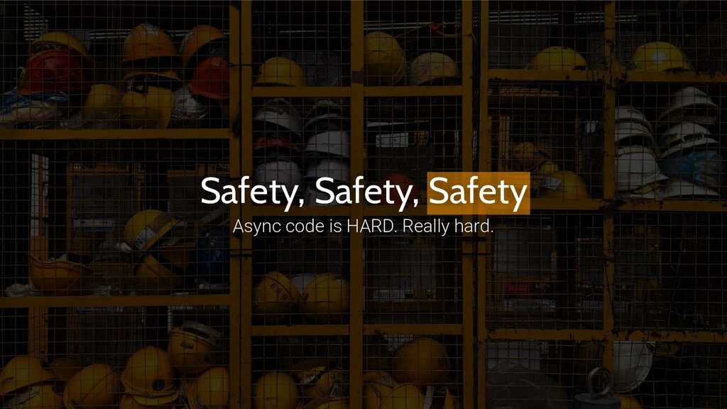 Safety, Safety, Safety Async code is HARD. Real...
