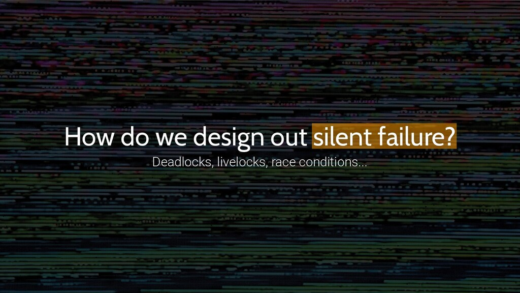 How do we design out silent failure? Deadlocks,...