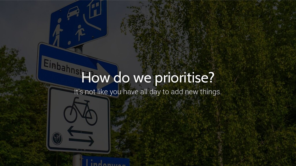 How do we prioritise? It's not like you have al...