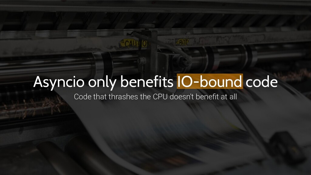 Asyncio only benefits IO-bound code Code that t...