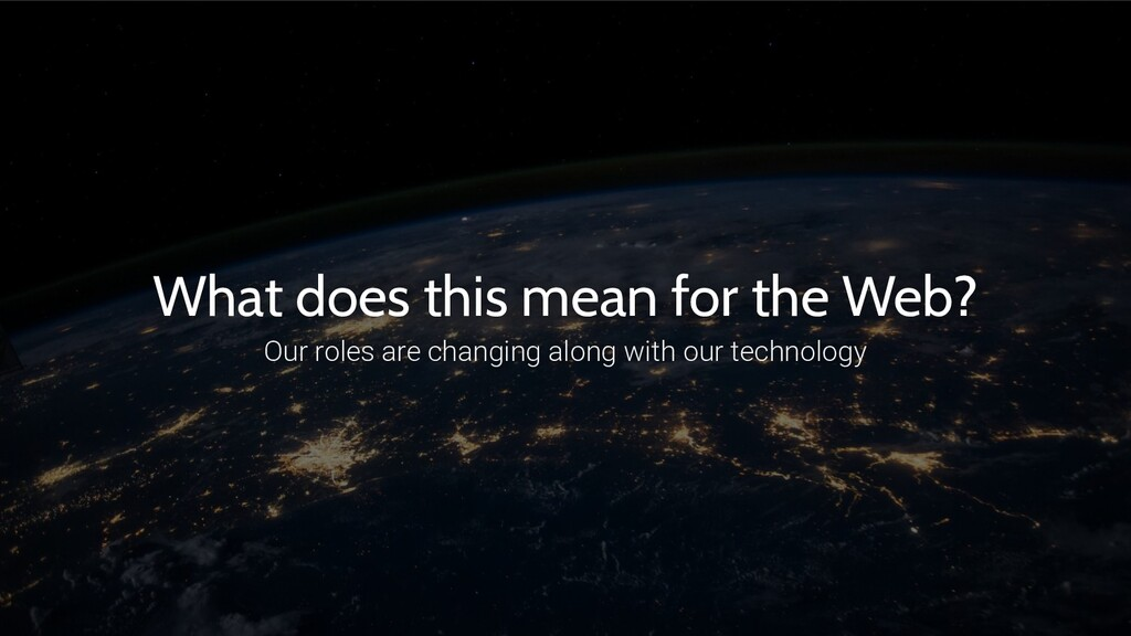 What does this mean for the Web? Our roles are ...