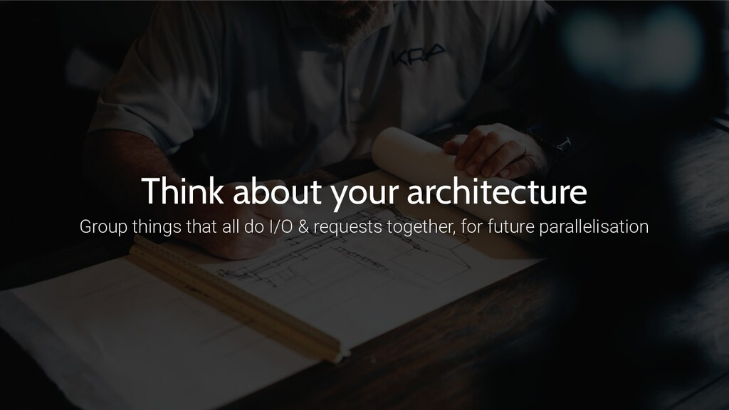 Think about your architecture Group things that...