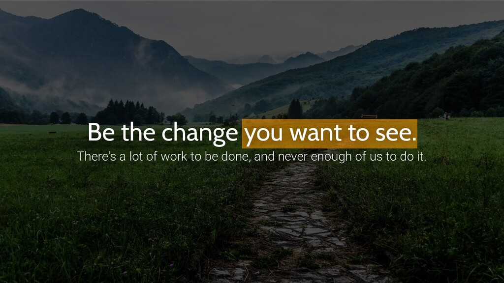 Be the change you want to see. There's a lot of...