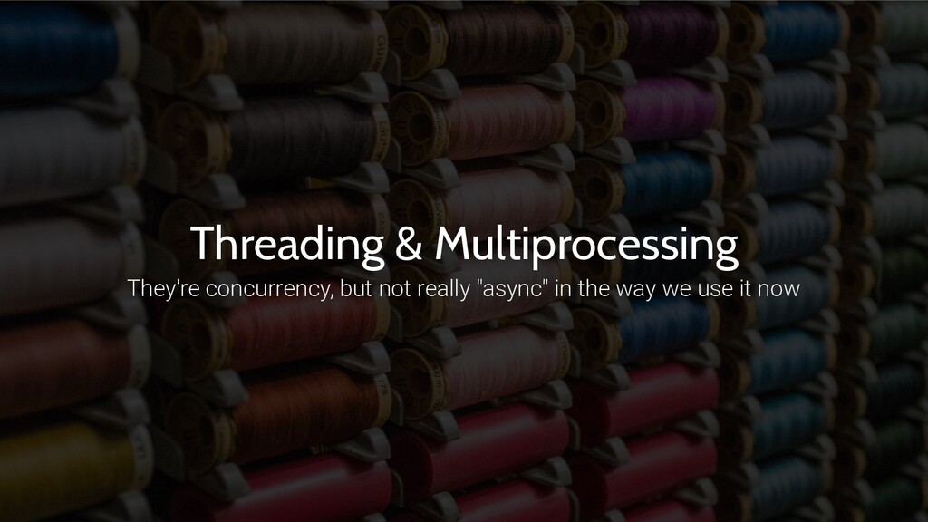 Threading & Multiprocessing They're concurrency...