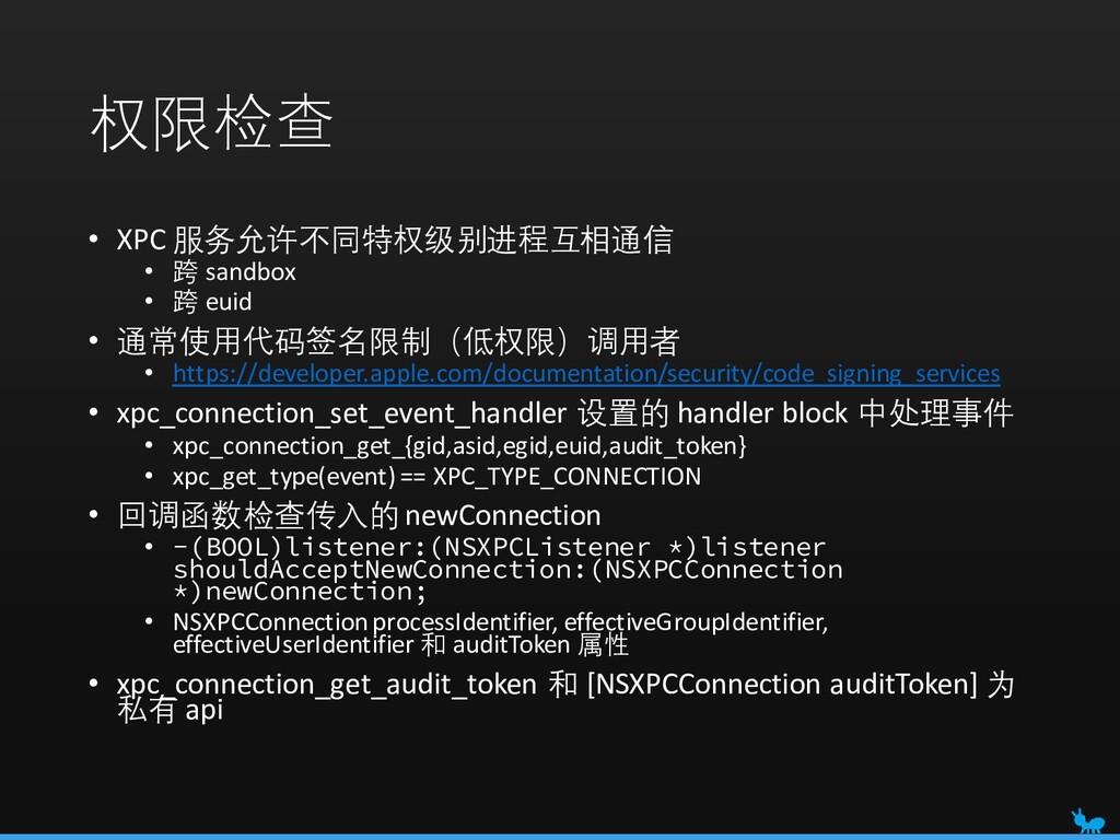 权限检查 • XPC 服务允许不同特权级别进程互相通信 • 跨 sandbox • 跨 eui...