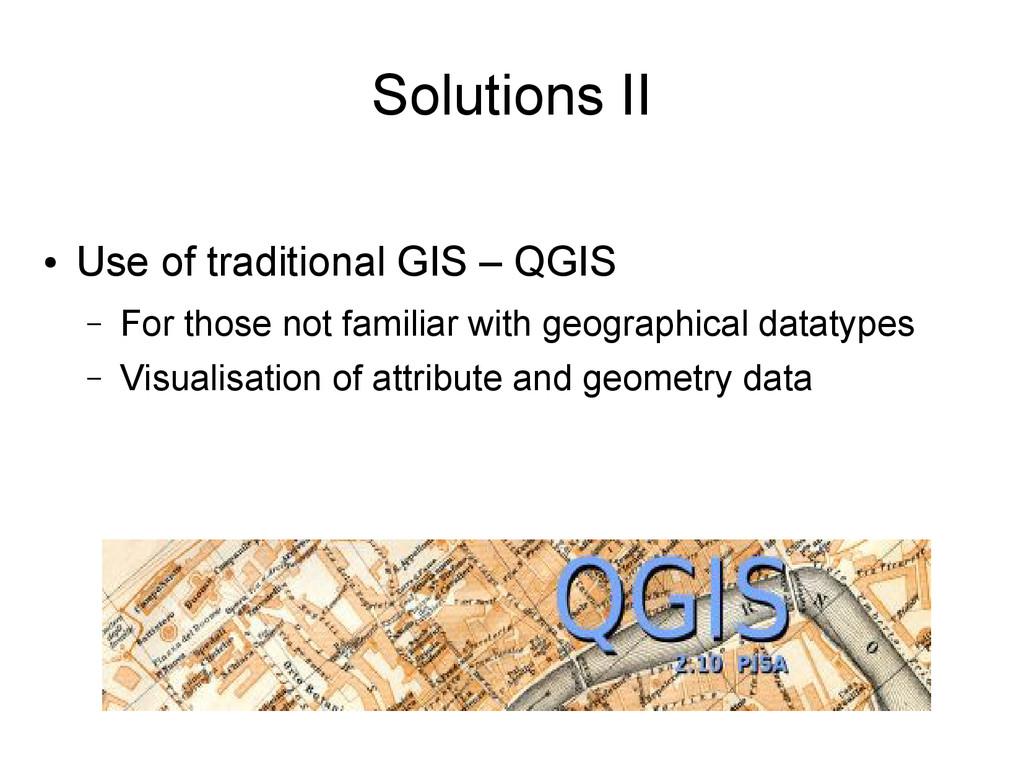 Solutions II ● Use of traditional GIS – QGIS – ...