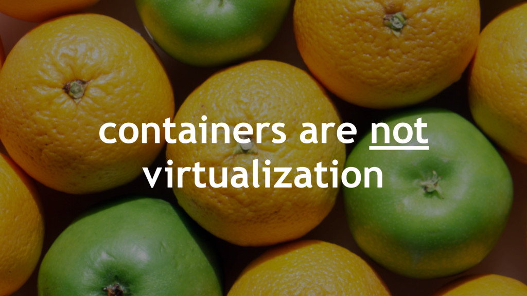 containers are not virtualization