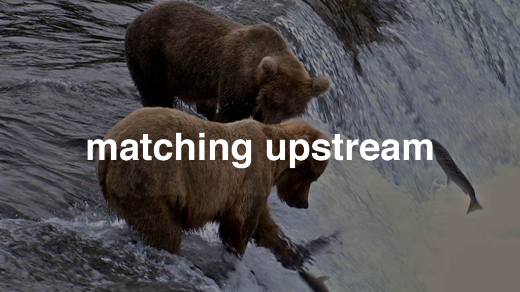 matching upstream