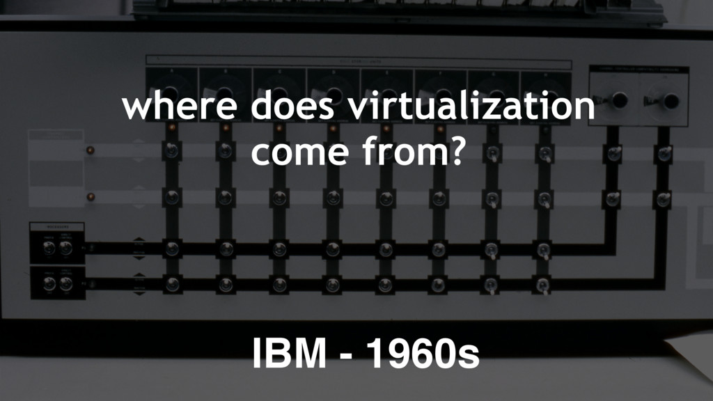 where does virtualization come from? IBM - 1960s