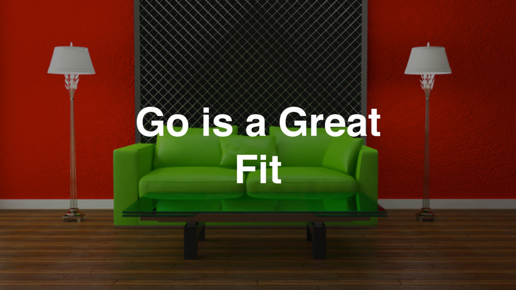 Go is a Great Fit