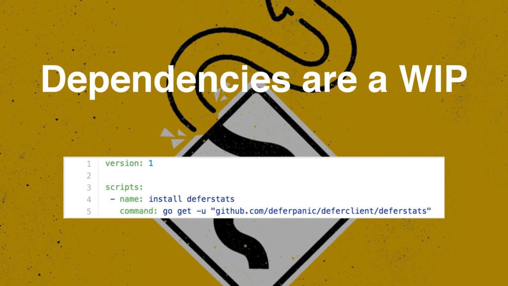 Dependencies are a WIP