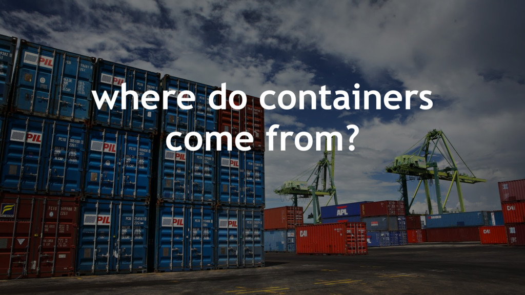 where do containers come from?