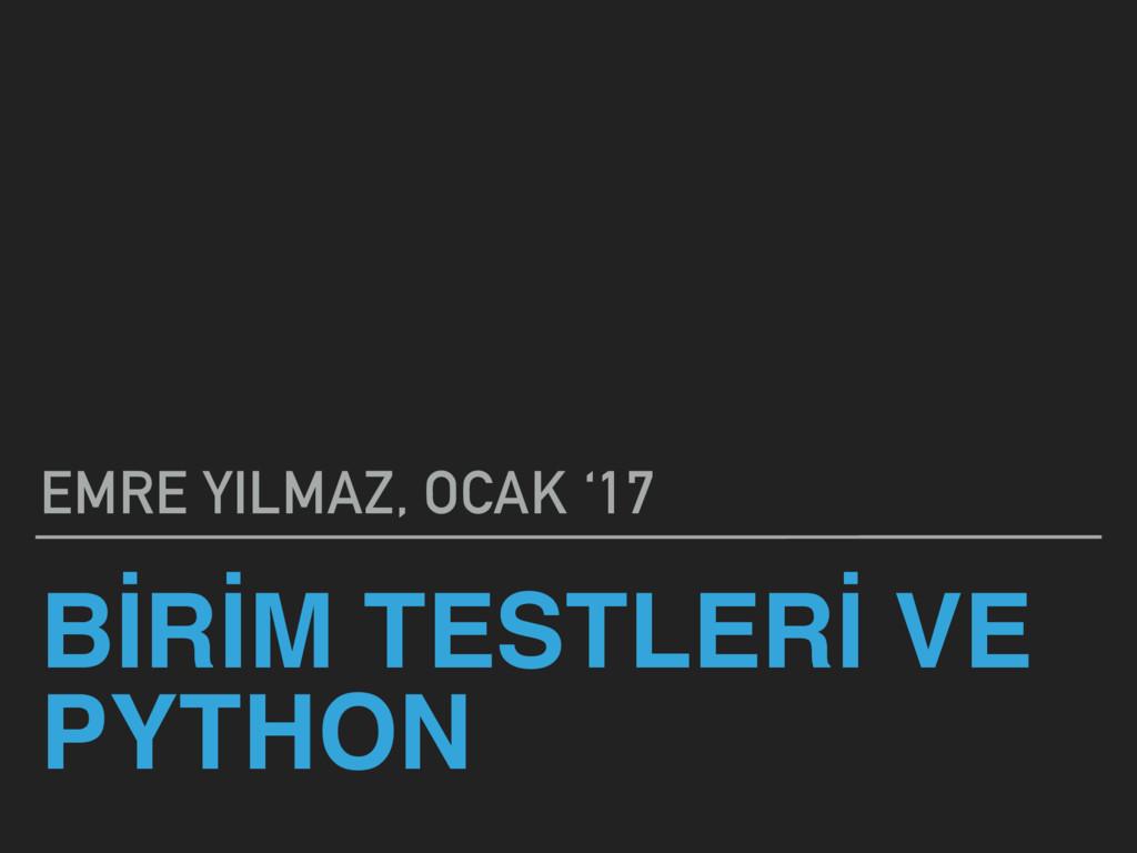 BİRİM TESTLERİ VE PYTHON EMRE YILMAZ, OCAK '17