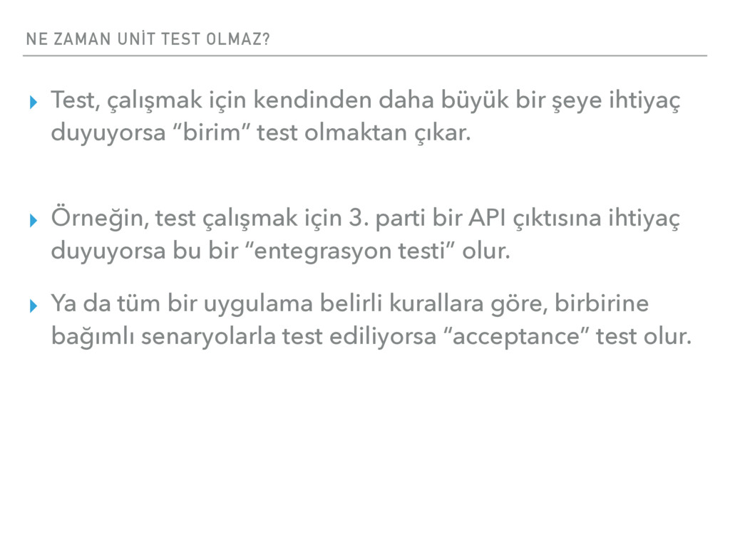 NE ZAMAN UNİT TEST OLMAZ? ▸ Test, çalışmak için...