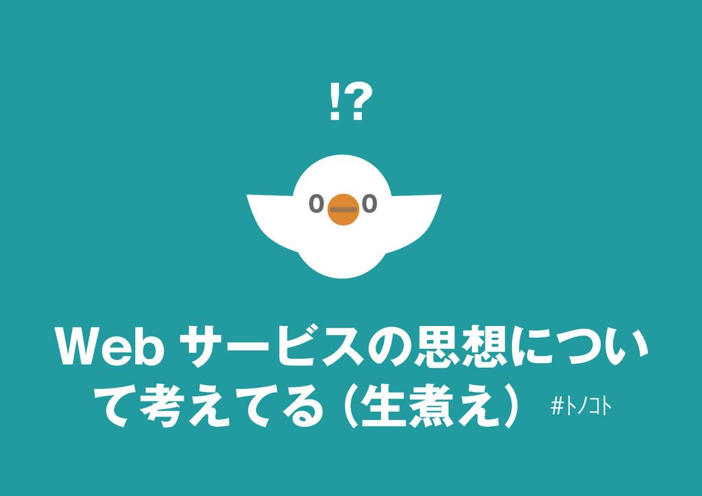 14 Web サービスの思想につい て考えてる (生煮え)#トノコト !?