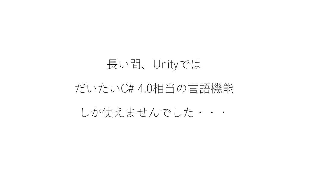 長い間、Unityでは だいたいC# 4.0相当の言語機能 しか使えませんでした・・・