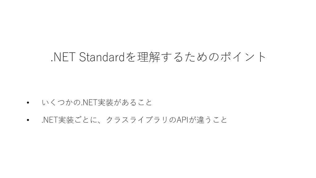 .NET Standardを理解するためのポイント • いくつかの.NET実装があること • ...