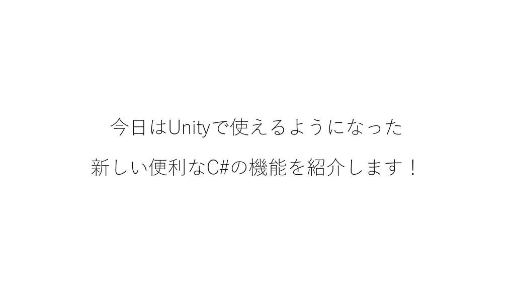 今日はUnityで使えるようになった 新しい便利なC#の機能を紹介します!