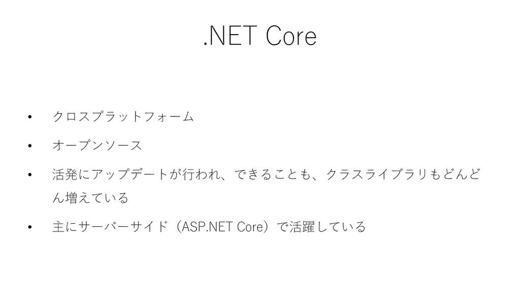 .NET Core • クロスプラットフォーム • オープンソース • 活発にアップデートが行...